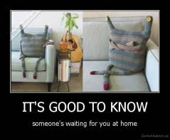 IT'S GOOD TO KNOW - someone's waiting for you at home