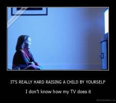 IT'S REALLY HARD RAISING A CHILD BY YOURSELF -  I don't know how my TV does it