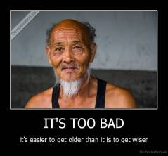 IT'S TOO BAD - it's easier to get older than it is to get wiser