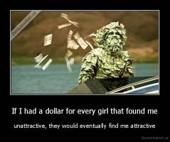 If I had a dollar for every girl that found me - unattractive, they would eventually find me attractive