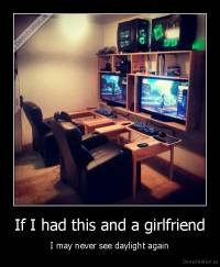 If I had this and a girlfriend - I may never see daylight again