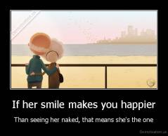 If her smile makes you happier - Than seeing her naked, that means she's the one