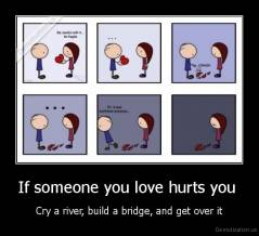 If someone you love hurts you  - Cry a river, build a bridge, and get over it