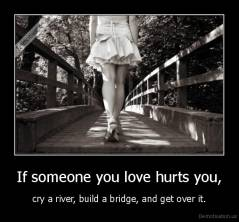 If someone you love hurts you, - cry a river, build a bridge, and get over it.