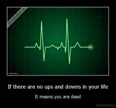 If there are no ups and downs in your life - It means you are dead