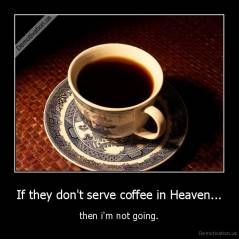 If they don't serve coffee in Heaven... - then i'm not going.