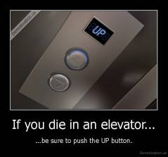 If you die in an elevator... - ...be sure to push the UP button.