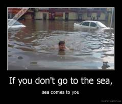 If you don't go to the sea, - sea comes to you