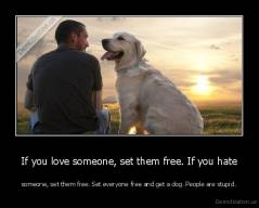 If you love someone, set them free. If you hate - someone, set them free. Set everyone free and get a dog. People are stupid.