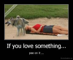 If you love something... - pee on it ...