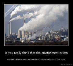 If you really think that the environment is less - important than the economy try holding your breath while you count your money