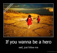 If you wanna be a hero - well, just follow me