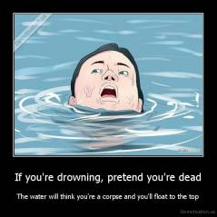 If you're drowning, pretend you're dead - The water will think you're a corpse and you'll float to the top