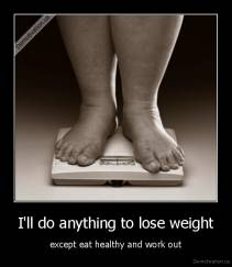 I'll do anything to lose weight - except eat healthy and work out