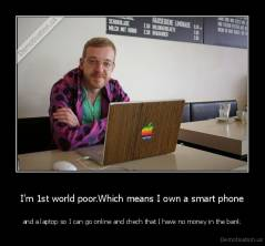 I'm 1st world poor.Which means I own a smart phone - and a laptop so I can go online and chech that I have no money in the bank