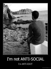 I'm not ANTI-SOCIAL - I'm ANTI-IDIOT