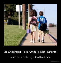 In Childhood - everywhere with parents - In teens - anywhere, but without them