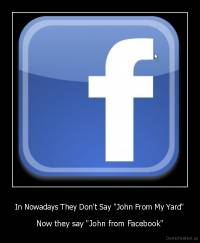 "In Nowadays They Don't Say ""John From My Yard"" - Now they say ""John from Facebook"""