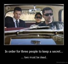 In order for three people to keep a secret... - ... two must be dead.