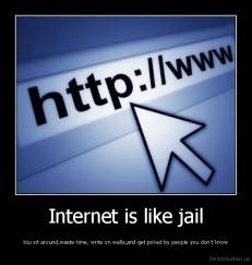 Internet is like jail - You sit around,waste time, write on walls,and get poked by people you don't know
