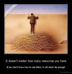 It doesn't matter how many resources you have - If you don't know how to use them, it will never be enough