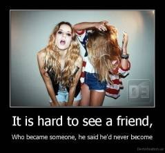 It is hard to see a friend, - Who became someone, he said he'd never become