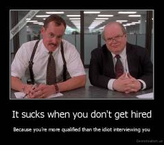 It sucks when you don't get hired - Because you're more qualified than the idiot interviewing you