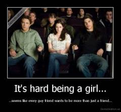 It's hard being a girl... - ...seems like every guy friend wants to be more than just a friend...