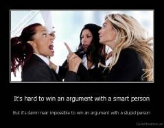 It's hard to win an argument with a smart person - But it's damn near impossible to win an argument with a stupid person