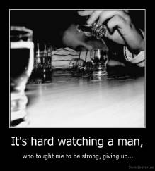 It's hard watching a man, -  who tought me to be strong, giving up...