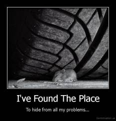 I've Found The Place - To hide from all my problems...