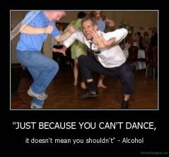 """JUST BECAUSE YOU CAN'T DANCE, - it doesn't mean you shouldn't"" - Alcohol"