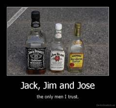 Jack, Jim and Jose - the only men I trust.