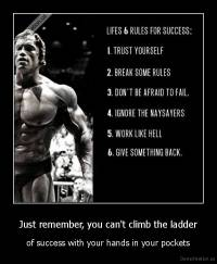 Just remember, you can't climb the ladder - of success with your hands in your pockets