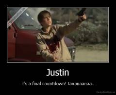 Justin - it's a final countdown! tananaanaa..