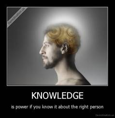 KNOWLEDGE - is power if you know it about the right person