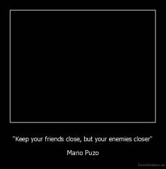 """Keep your friends close, but your enemies closer"" - Mario Puzo"