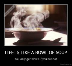 LIFE IS LIKE A BOWL OF SOUP - You only get blown if you are hot
