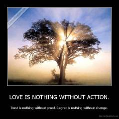LOVE IS NOTHING WITHOUT ACTION. - Trust is nothing without proof. Regret is nothing without change.