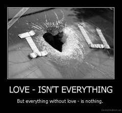 LOVE - ISN'T EVERYTHING - But everything without love - is nothing.