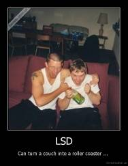 LSD - Can turn a couch into a roller coaster ...