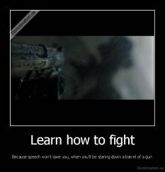 Learn how to fight - Because speech won't save you, when you'll be staring down a barrel of a gun