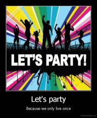 Let's party - Because we only live once