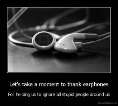 Let's take a moment to thank earphones - For helping us to ignore all stupid people around us
