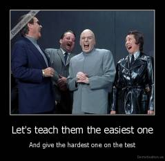 Let's teach them the easiest one - And give the hardest one on the test
