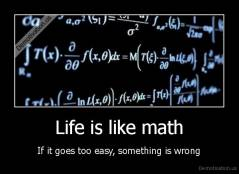 Life is like math - If it goes too easy, something is wrong