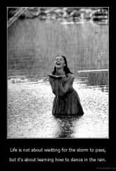 Life is not about waitting for the storm to pass, - but it's about learning how to dance in the rain.