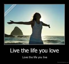 Live the life you love -  Love the life you live