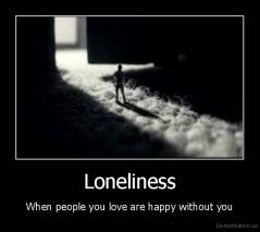 Loneliness - When people you love are happy without you