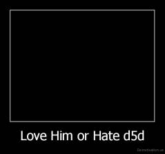 Love Him or Hate d5d -